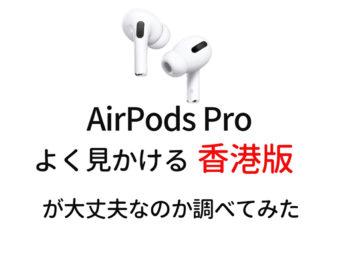 【AirPods Pro 香港版・並行輸入品】って大丈夫なの?純正と違いがあるのか調べてみた。